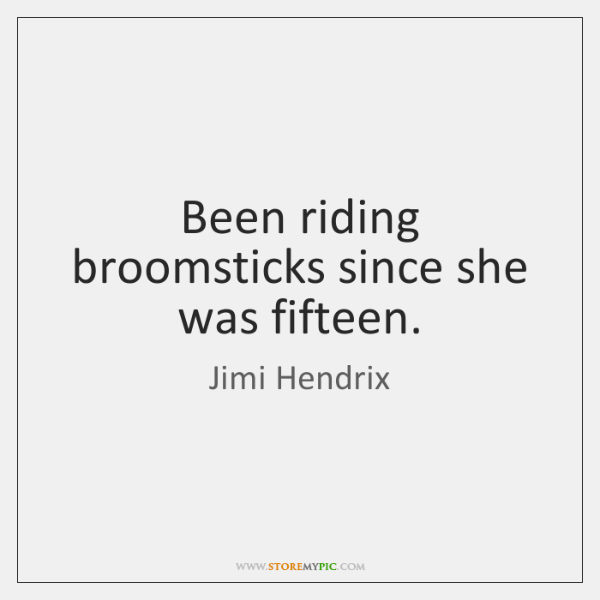 Been riding broomsticks since she was fifteen.