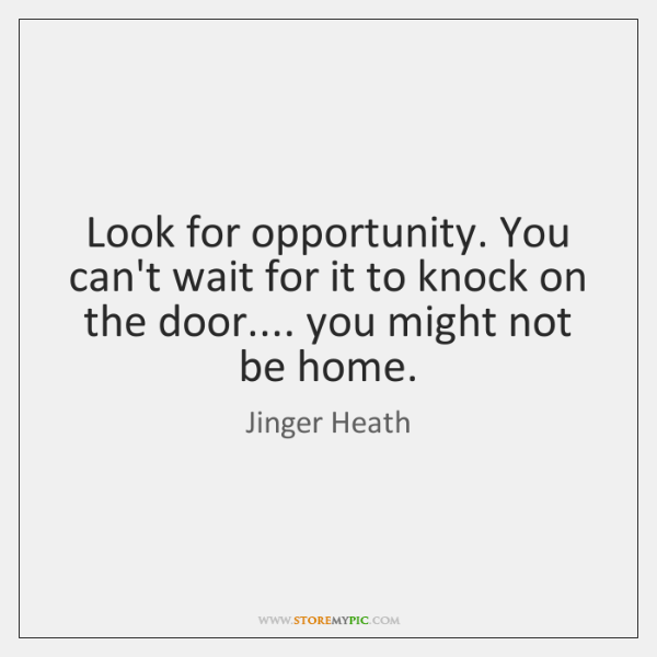 Look for opportunity. You can't wait for it to knock on the ...