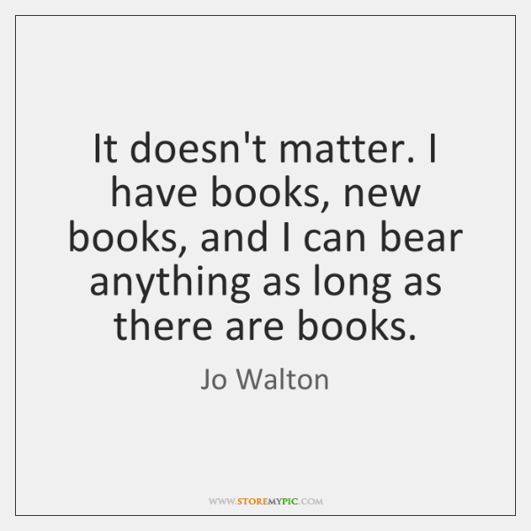 It doesn't matter. I have books, new books, and I can bear ...