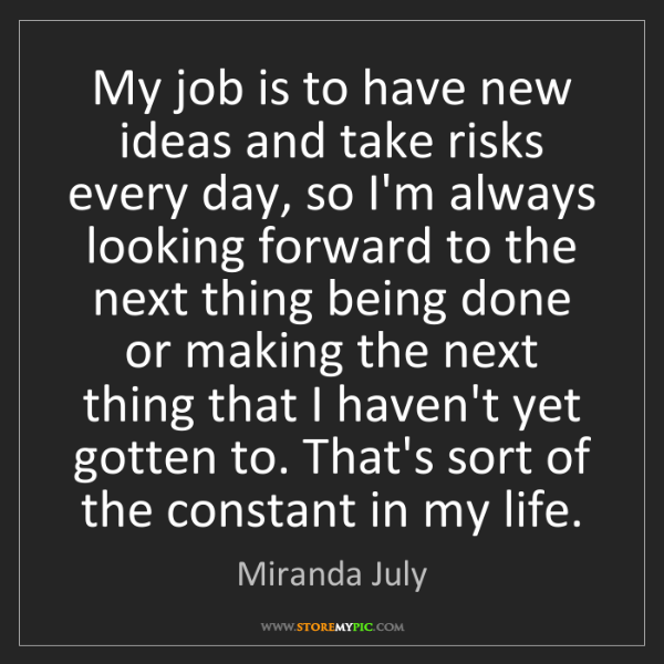 Miranda July: My job is to have new ideas and take risks every day,...