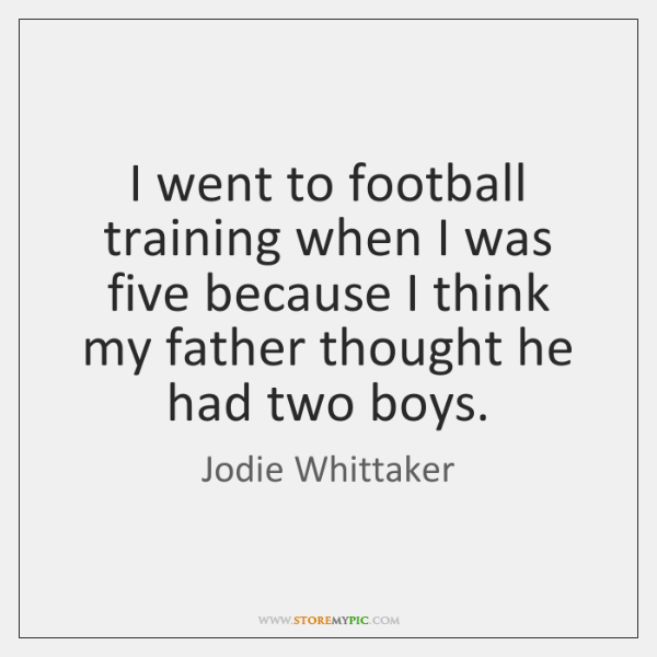 I went to football training when I was five because I think ...