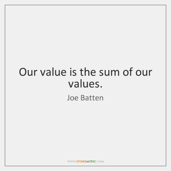 Our value is the sum of our values.