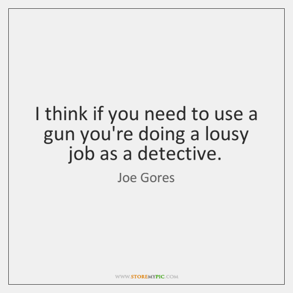 I think if you need to use a gun you're doing a ...