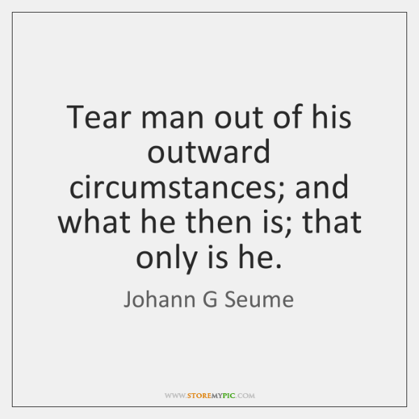 Tear man out of his outward circumstances; and what he then is; ...