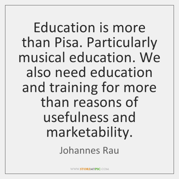 Education is more than Pisa. Particularly musical education. We also need education ...