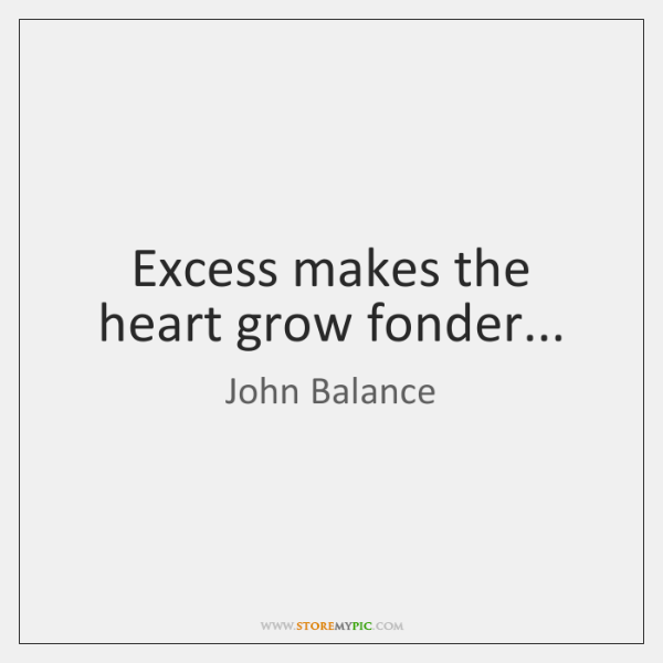 Excess makes the heart grow fonder...