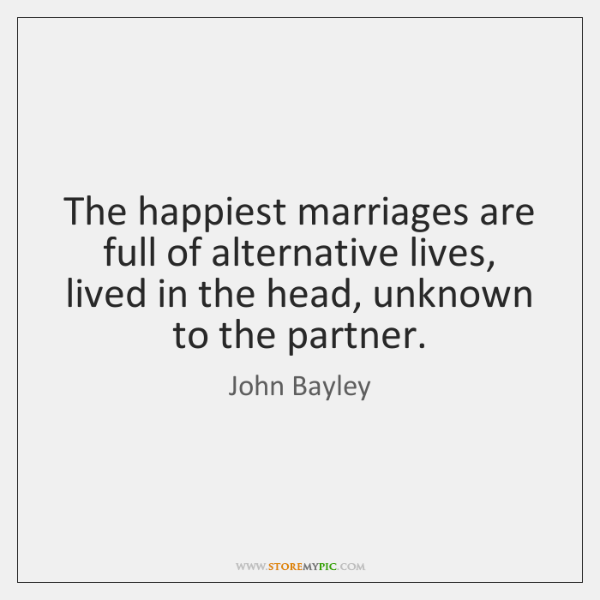 The happiest marriages are full of alternative lives, lived in the head, ...