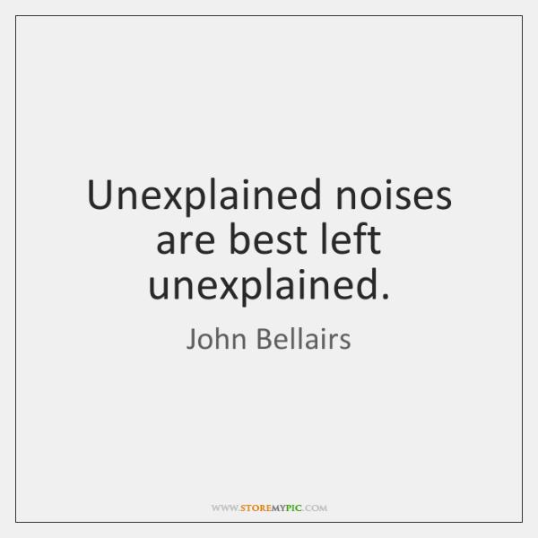 Unexplained noises are best left unexplained.