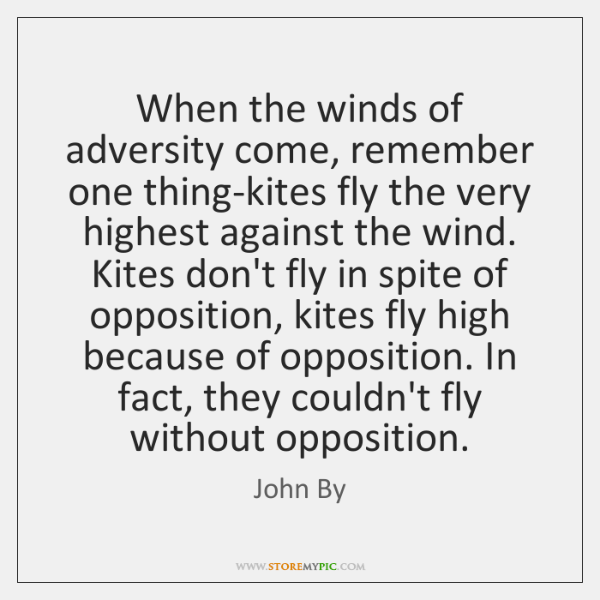 When the winds of adversity come, remember one thing-kites fly the very ...