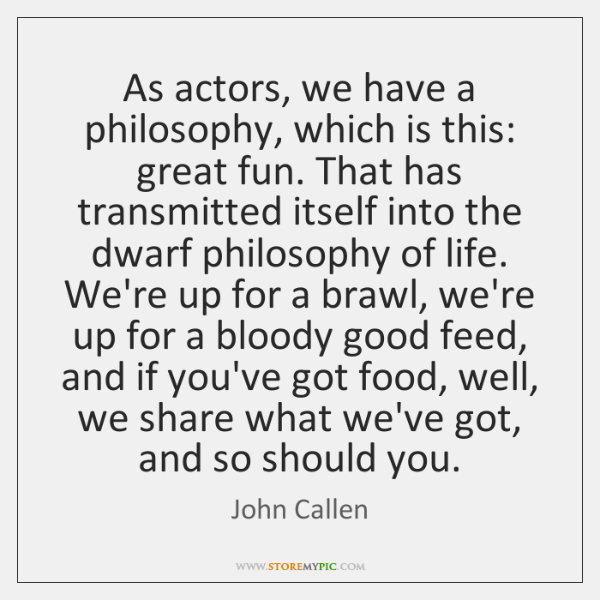As actors, we have a philosophy, which is this: great fun. That ...