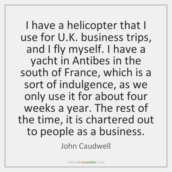 I have a helicopter that I use for U.K. business trips, ...