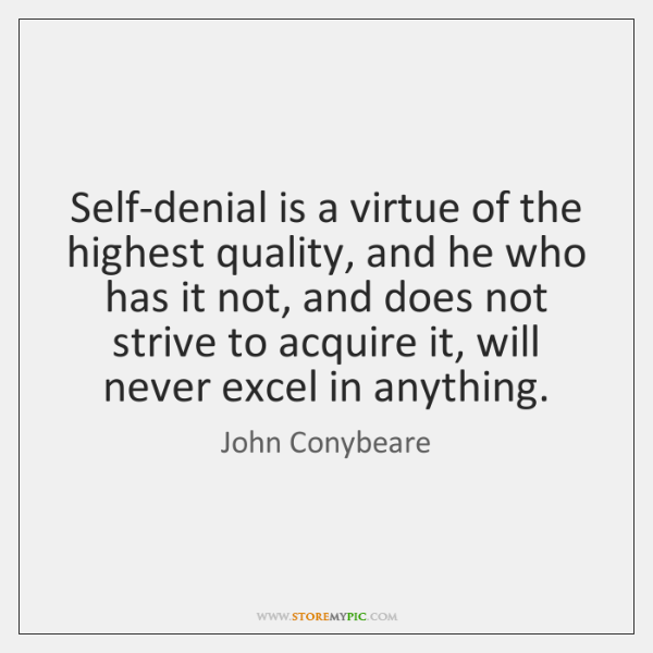 Self-denial is a virtue of the highest quality, and he who has ...