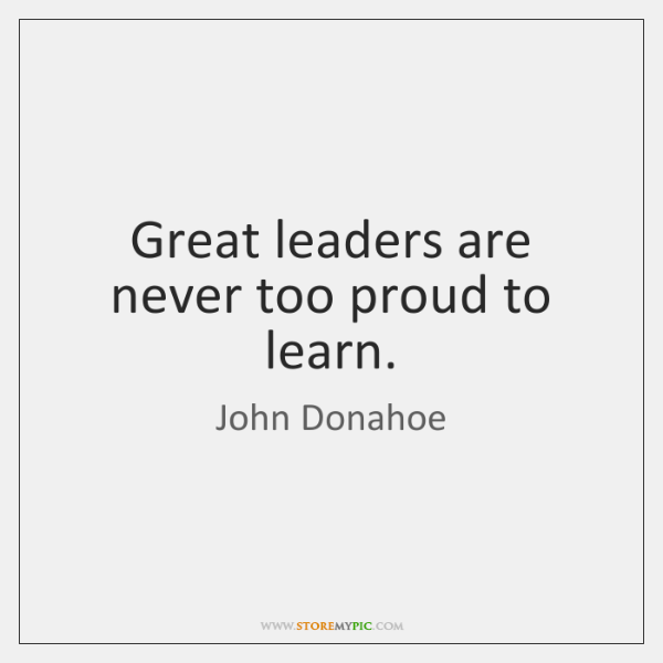 Great leaders are never too proud to learn.