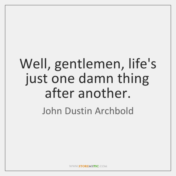Well, gentlemen, life's just one damn thing after another.