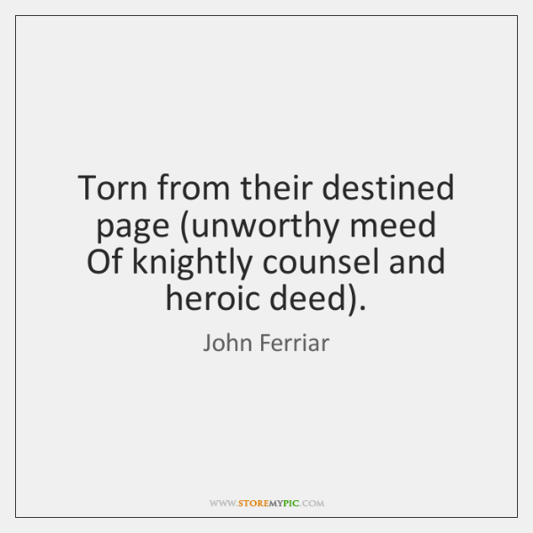 Torn from their destined page (unworthy meed   Of knightly counsel and heroic ...