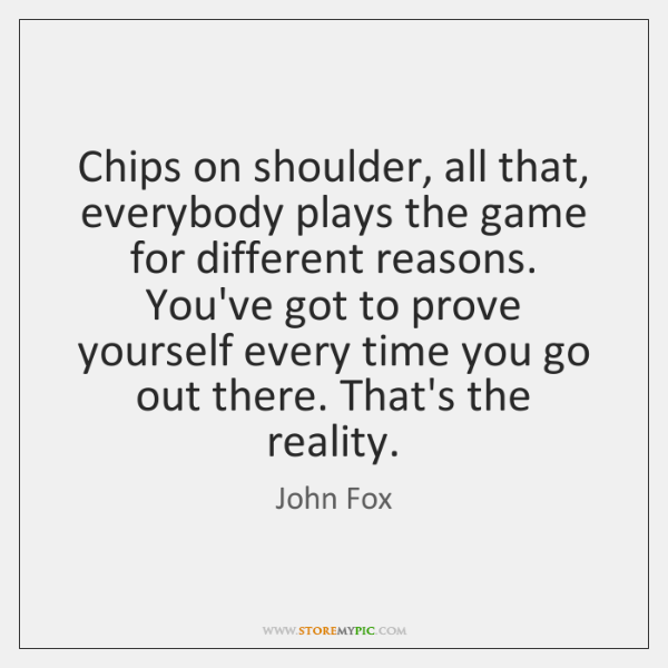 Chips on shoulder, all that, everybody plays the game for different reasons. ...