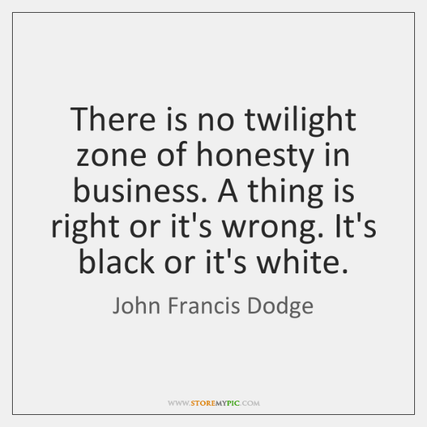 There is no twilight zone of honesty in business. A thing is ...