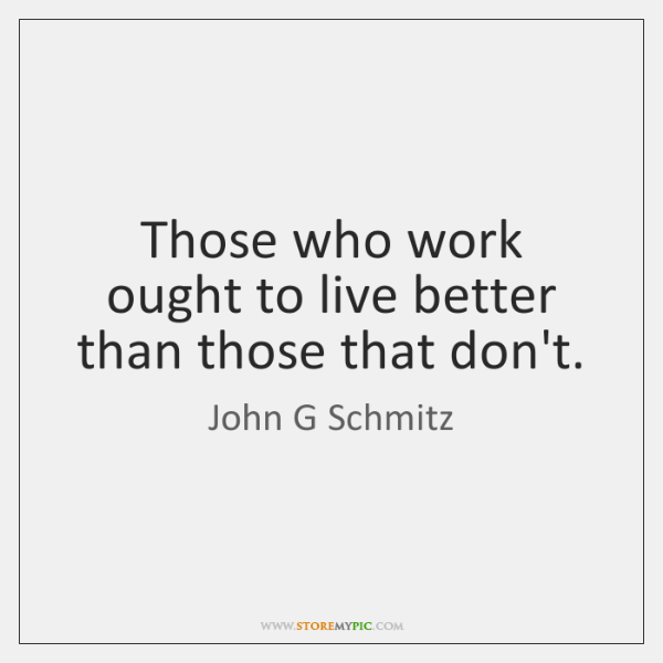 Those who work ought to live better than those that don't.