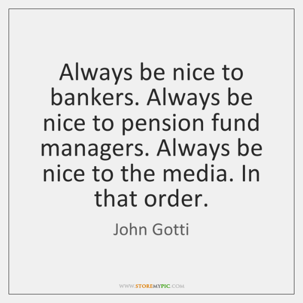 Always be nice to bankers. Always be nice to pension fund managers. ...