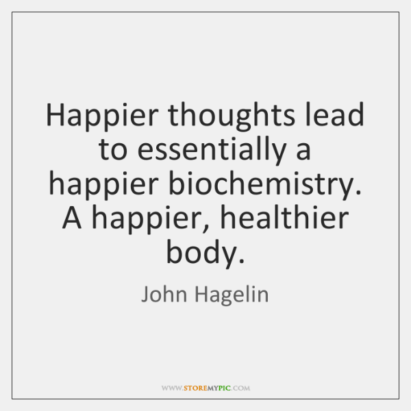 Happier thoughts lead to essentially a happier biochemistry. A happier, healthier body.