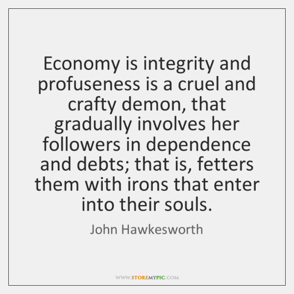Economy is integrity and profuseness is a cruel and crafty demon, that ...