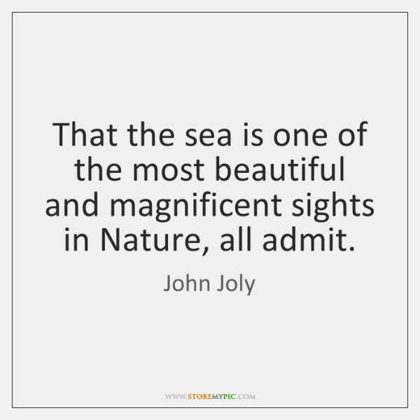 That the sea is one of the most beautiful and magnificent sights ...