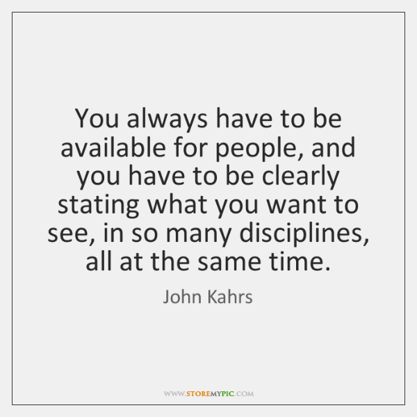 You always have to be available for people, and you have to ...
