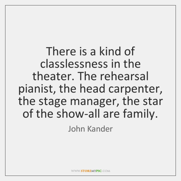 There is a kind of classlessness in the theater. The rehearsal pianist, ...