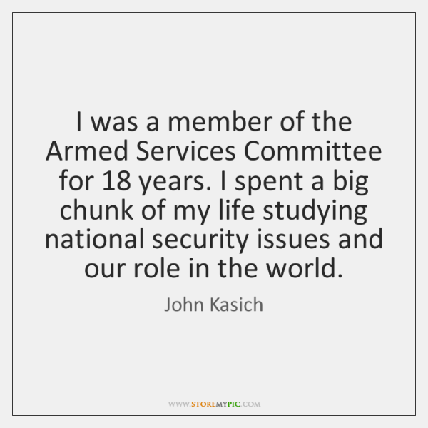 I was a member of the Armed Services Committee for 18 years. I ...
