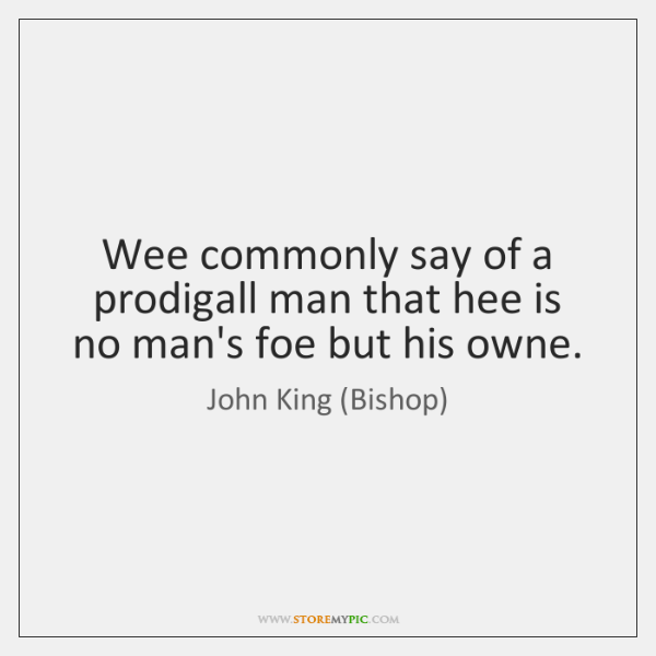 Wee commonly say of a prodigall man that hee is no man's ...