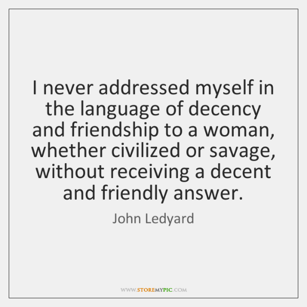 I never addressed myself in the language of decency and friendship to ...