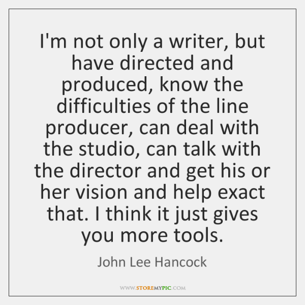 I'm not only a writer, but have directed and produced, know the ...