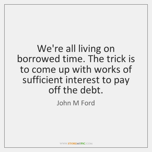 We're all living on borrowed time. The trick is to come up ...