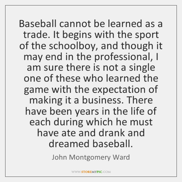 Baseball cannot be learned as a trade. It begins with the sport ...