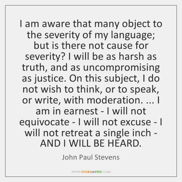 I am aware that many object to the severity of my language; ...