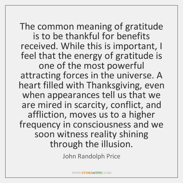 The common meaning of gratitude is to be thankful for benefits received. ...