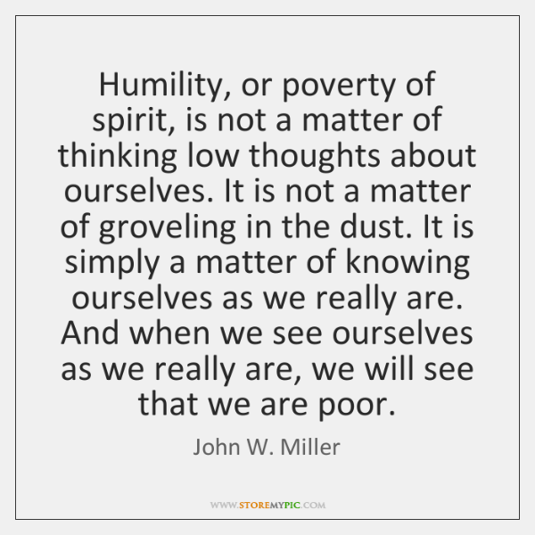 Humility, or poverty of spirit, is not a matter of thinking low ...
