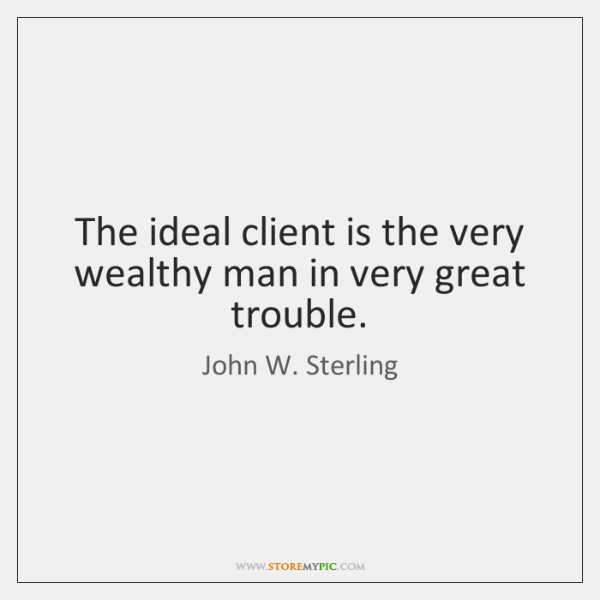 The ideal client is the very wealthy man in very great trouble.