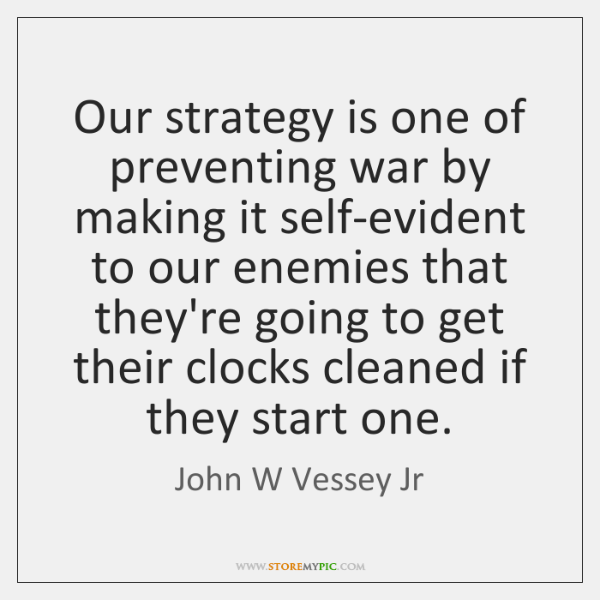 Our strategy is one of preventing war by making it self-evident to ...
