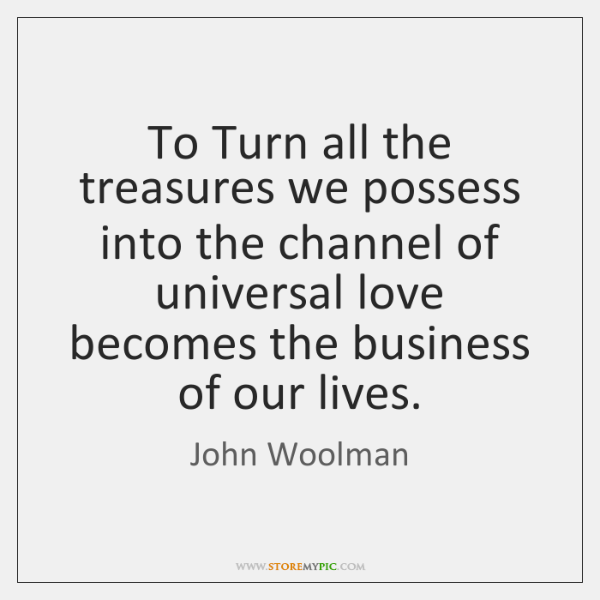 To Turn all the treasures we possess into the channel of universal ...