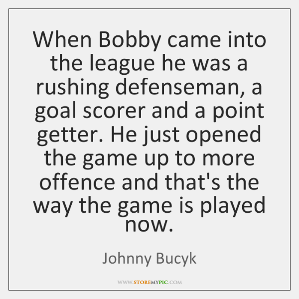 When Bobby came into the league he was a rushing defenseman, a ...