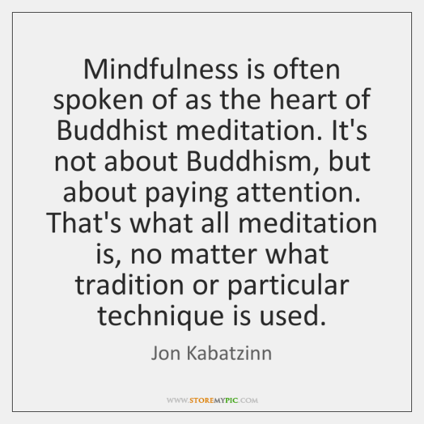 Mindfulness is often spoken of as the heart of Buddhist meditation. It's ...
