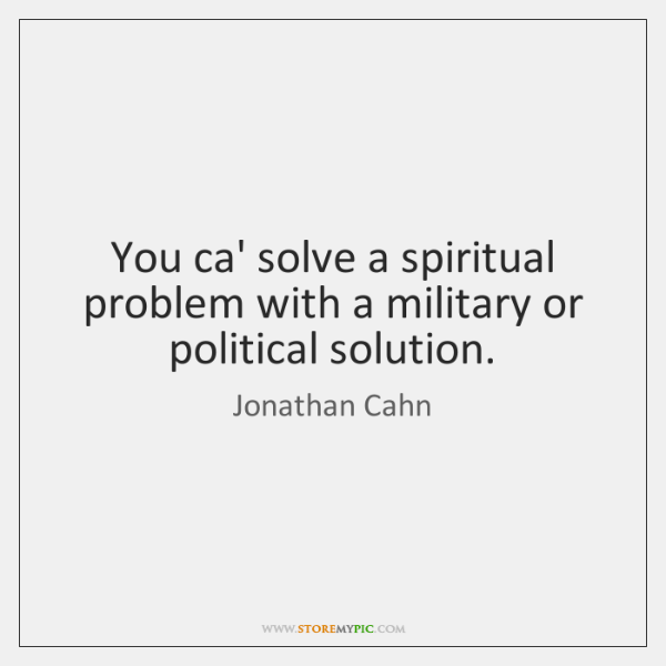 You ca' solve a spiritual problem with a military or political solution.