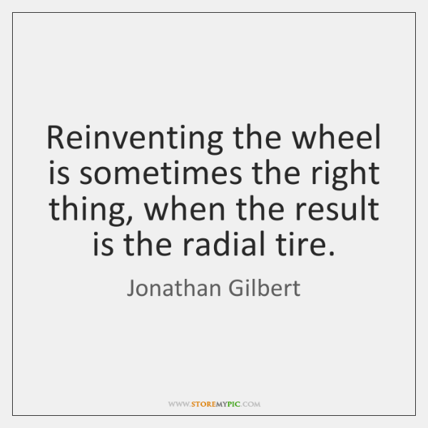 Reinventing the wheel is sometimes the right thing, when the result is ...