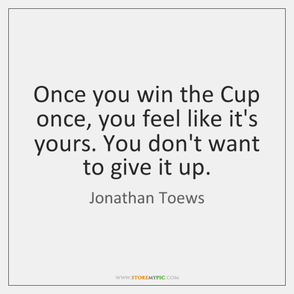 Once you win the Cup once, you feel like it's yours. You ...