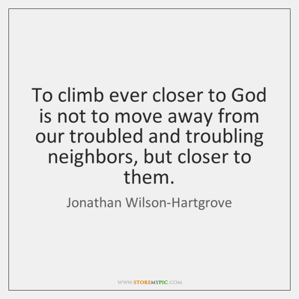 To climb ever closer to God is not to move away from ...