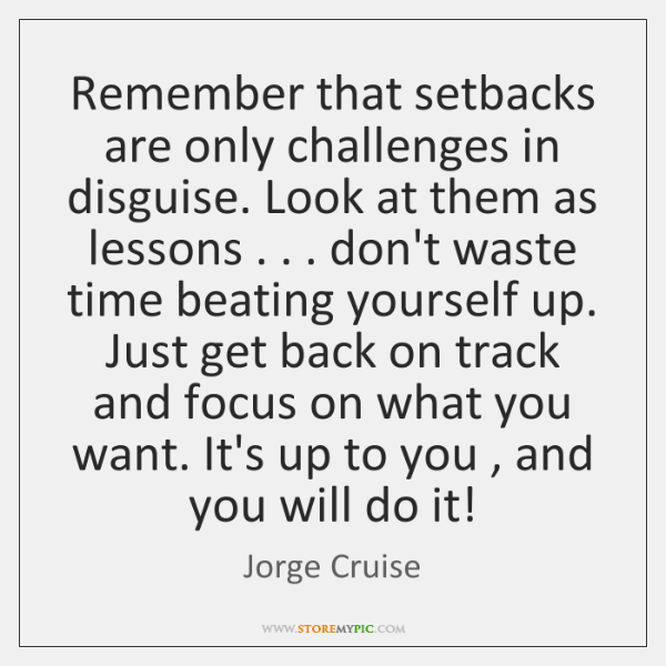 Remember that setbacks are only challenges in disguise. Look at them as ...