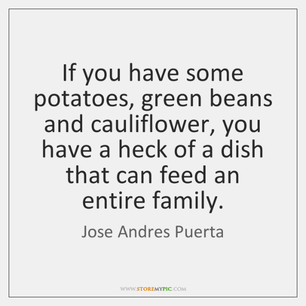 If you have some potatoes, green beans and cauliflower, you have a ...