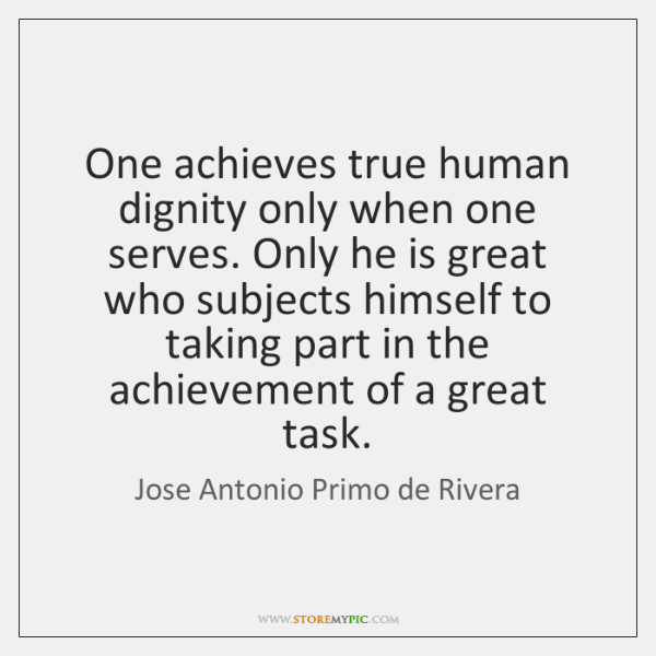 One achieves true human dignity only when one serves. Only he is ...