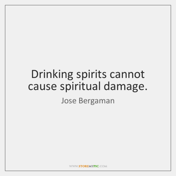Drinking spirits cannot cause spiritual damage.